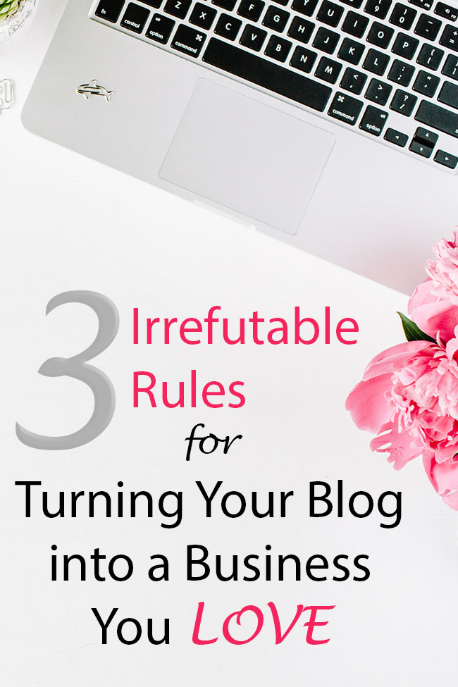 3 Irrefutable Rules for Turning Your Blog into a Business You Love
