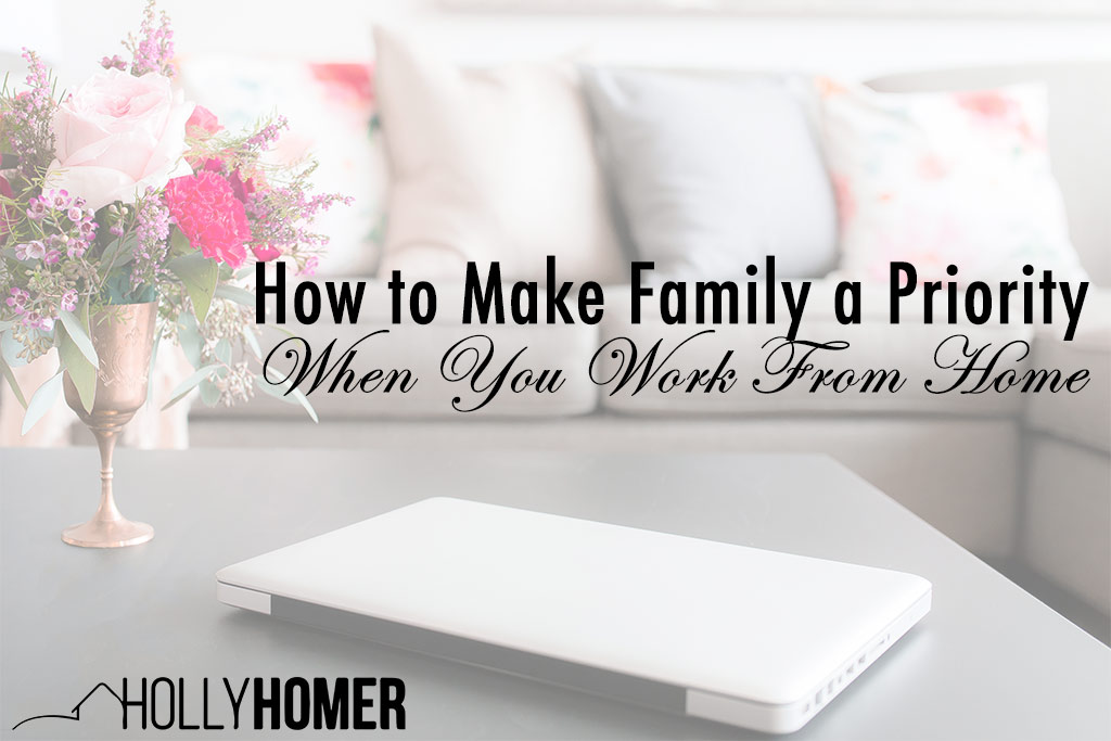 How to Make Family a Priority When You Work From Home