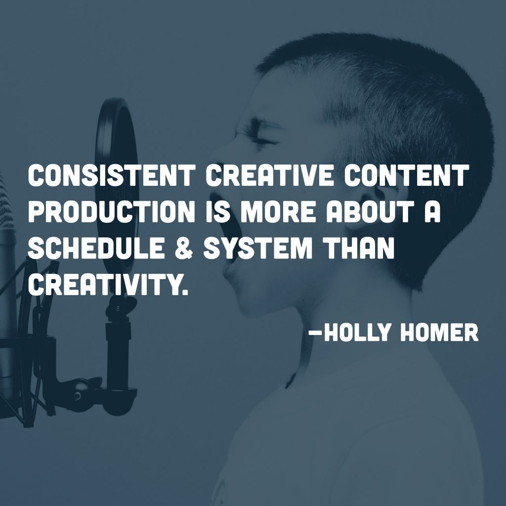Consistent Creative Content Production is More About a Schedule & System Than Creativity.  -Holly Homer